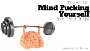 The art of mind f*cking yourself into badass shape
